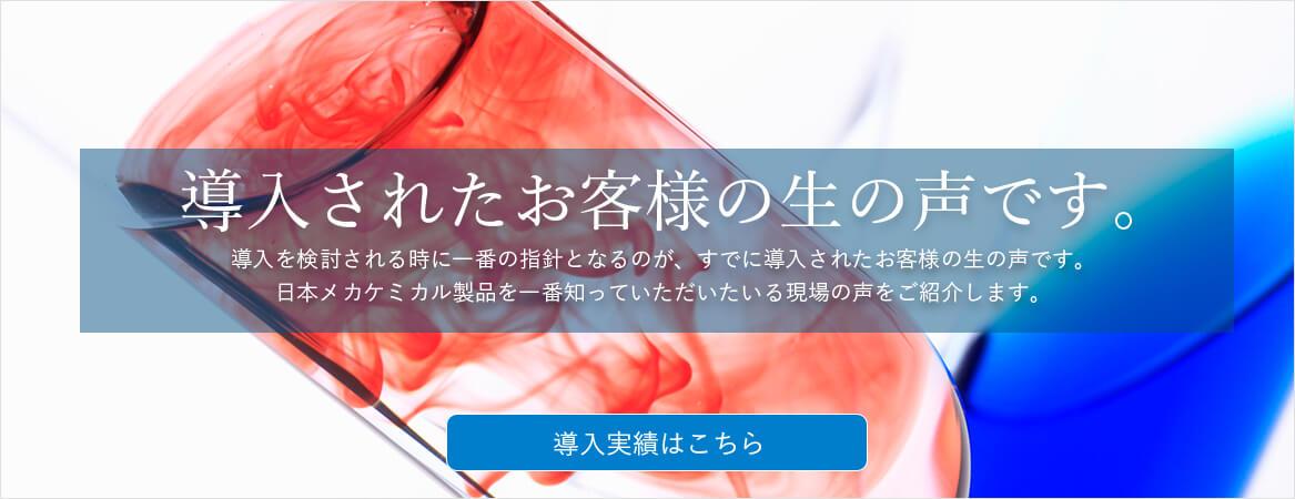導入されたお客様の生の声です。導入を検討される時に一番の指針となるのが、すでに導入されたお客様の生の声です。日本メカケミカル製品を一番知っていただいている現場の声をご紹介します。導入実績はこちら